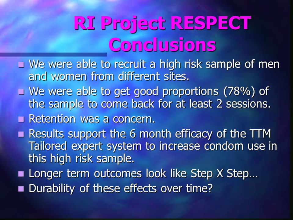 RI Project RESPECT Conclusions We were able to recruit a high risk sample of men and women from different sites.