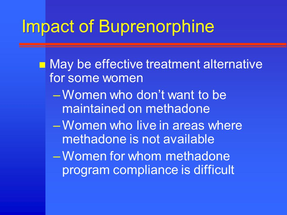 Impact of Buprenorphine n May be effective treatment alternative for some women –Women who don't want to be maintained on methadone –Women who live in areas where methadone is not available –Women for whom methadone program compliance is difficult