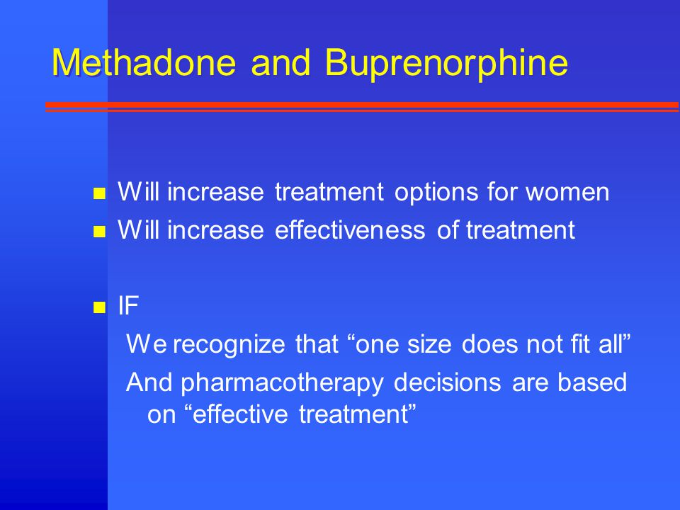 Methadone and Buprenorphine n Will increase treatment options for women n Will increase effectiveness of treatment n IF We recognize that one size does not fit all And pharmacotherapy decisions are based on effective treatment