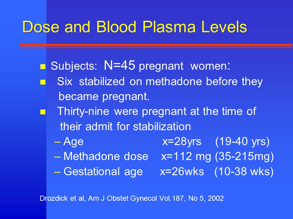 Dose and Blood Plasma Levels n Subjects: N=45 pregnant women : n Six stabilized on methadone before they became pregnant.