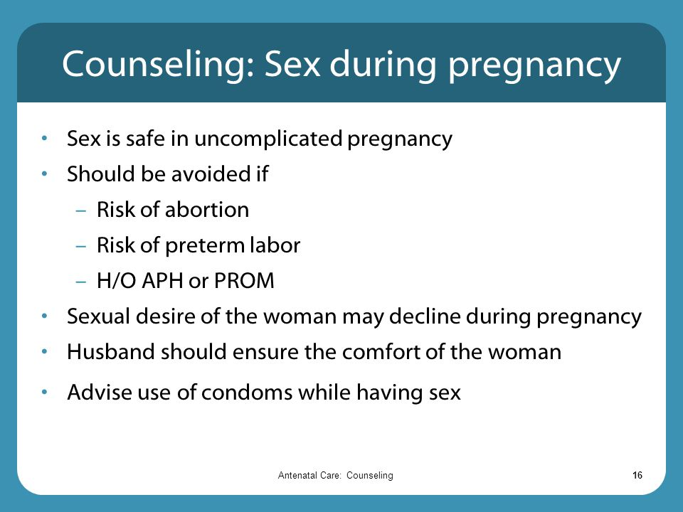 Antenatal Care: Counseling16 Counseling: Sex during pregnancy Sex is safe in uncomplicated pregnancy Should be avoided if – Risk of abortion – Risk of preterm labor – H/O APH or PROM Sexual desire of the woman may decline during pregnancy Husband should ensure the comfort of the woman Advise use of condoms while having sex