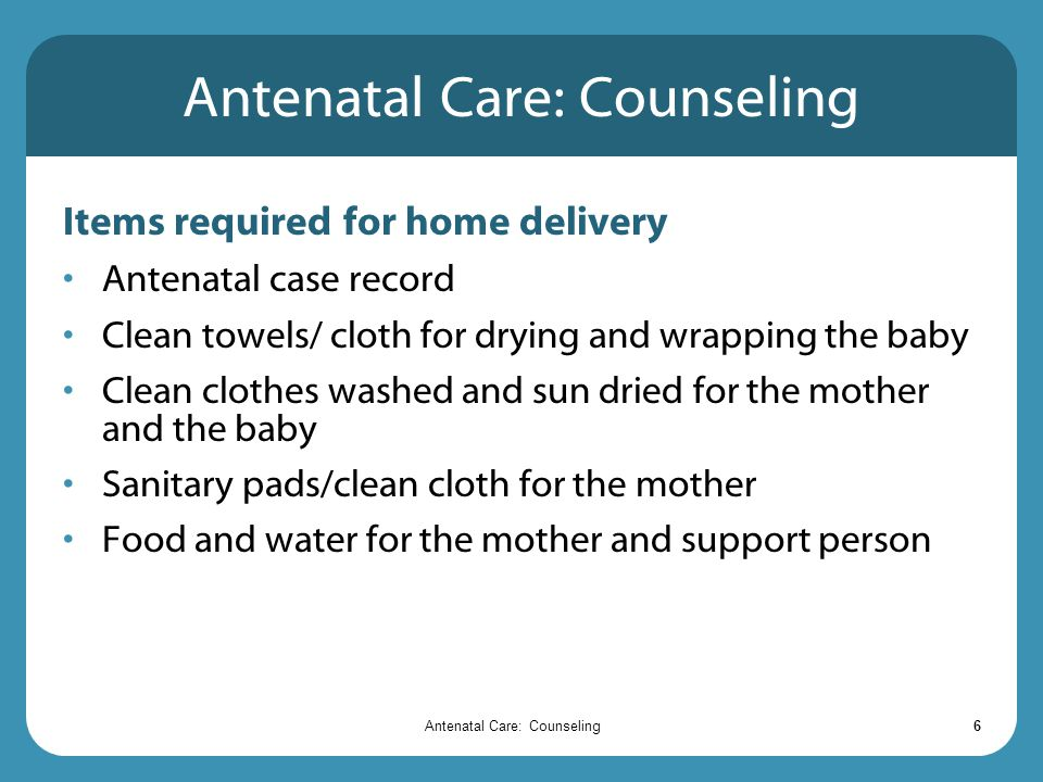 Antenatal Care: Counseling6 Items required for home delivery Antenatal case record Clean towels/ cloth for drying and wrapping the baby Clean clothes washed and sun dried for the mother and the baby Sanitary pads/clean cloth for the mother Food and water for the mother and support person