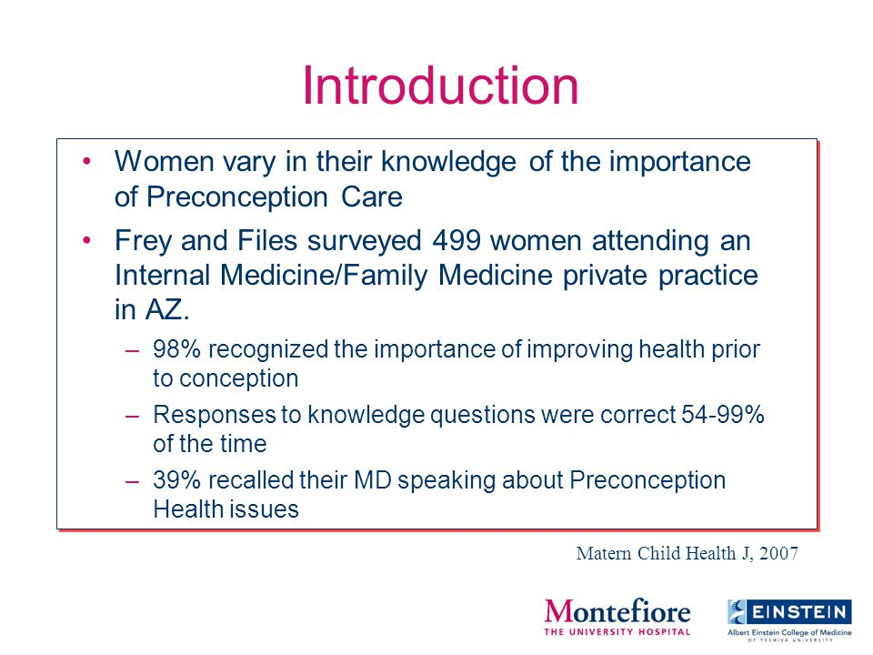 Introduction Women vary in their knowledge of the importance of Preconception Care Frey and Files surveyed 499 women attending an Internal Medicine/Family Medicine private practice in AZ.