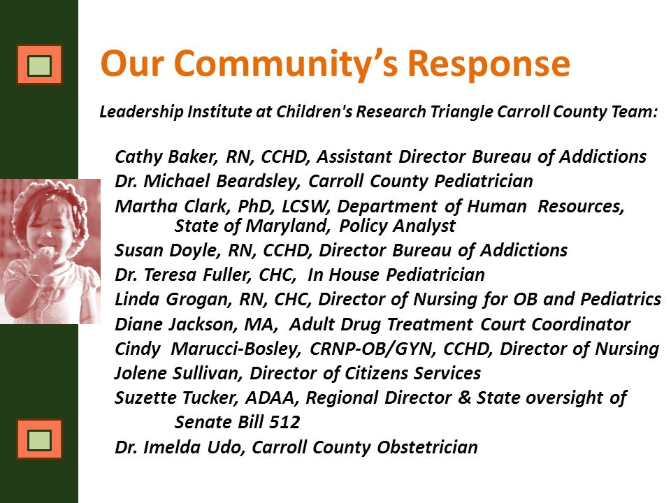 Our Community's Response Leadership Institute at Children s Research Triangle Carroll County Team: Cathy Baker, RN, CCHD, Assistant Director Bureau of Addictions Dr.