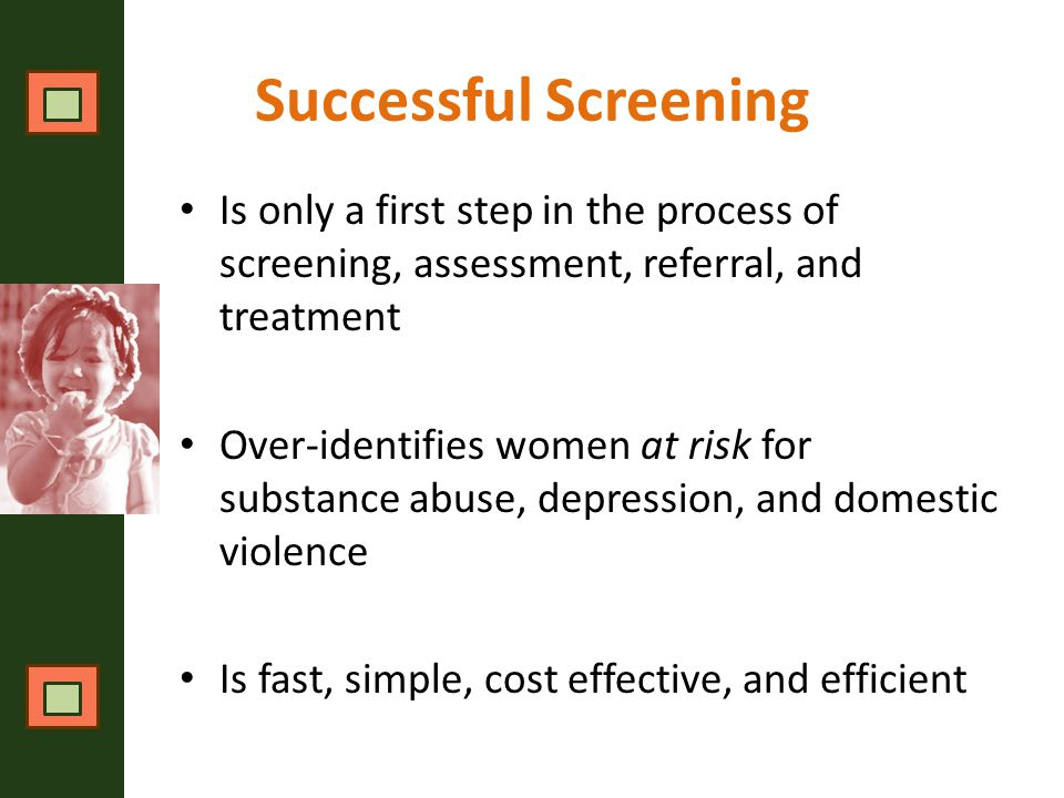 Successful Screening Is only a first step in the process of screening, assessment, referral, and treatment Over-identifies women at risk for substance abuse, depression, and domestic violence Is fast, simple, cost effective, and efficient