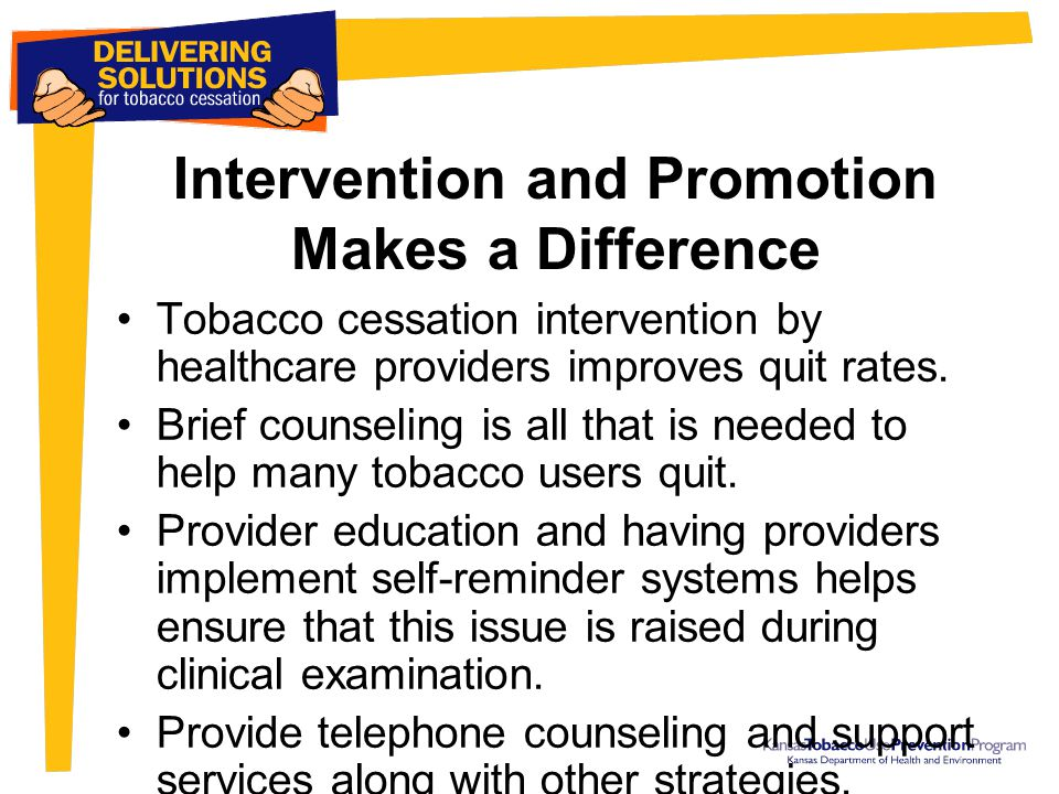 Intervention and Promotion Makes a Difference Tobacco cessation intervention by healthcare providers improves quit rates. Brief counseling is all that