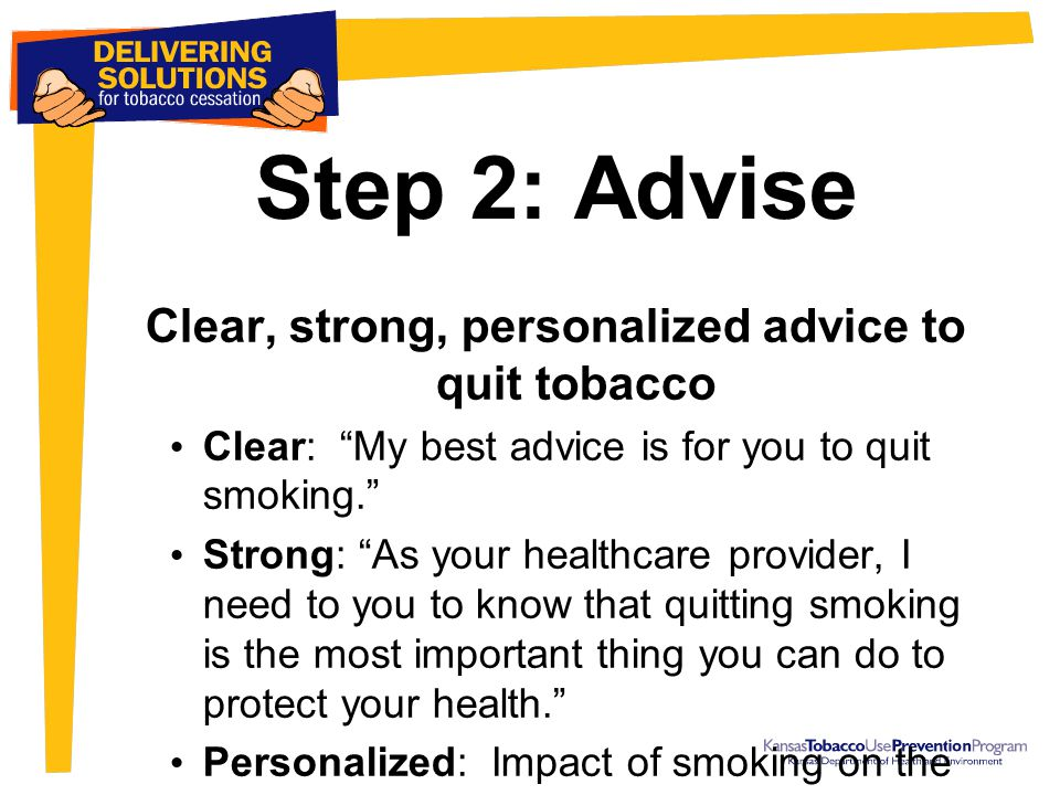 Step 2: Advise Clear, strong, personalized advice to quit tobacco Clear: My best advice is for you to quit smoking. Strong: As your healthcare provider, I need to you to know that quitting smoking is the most important thing you can do to protect your health. Personalized: Impact of smoking on the baby, the family, and the patient's well being.