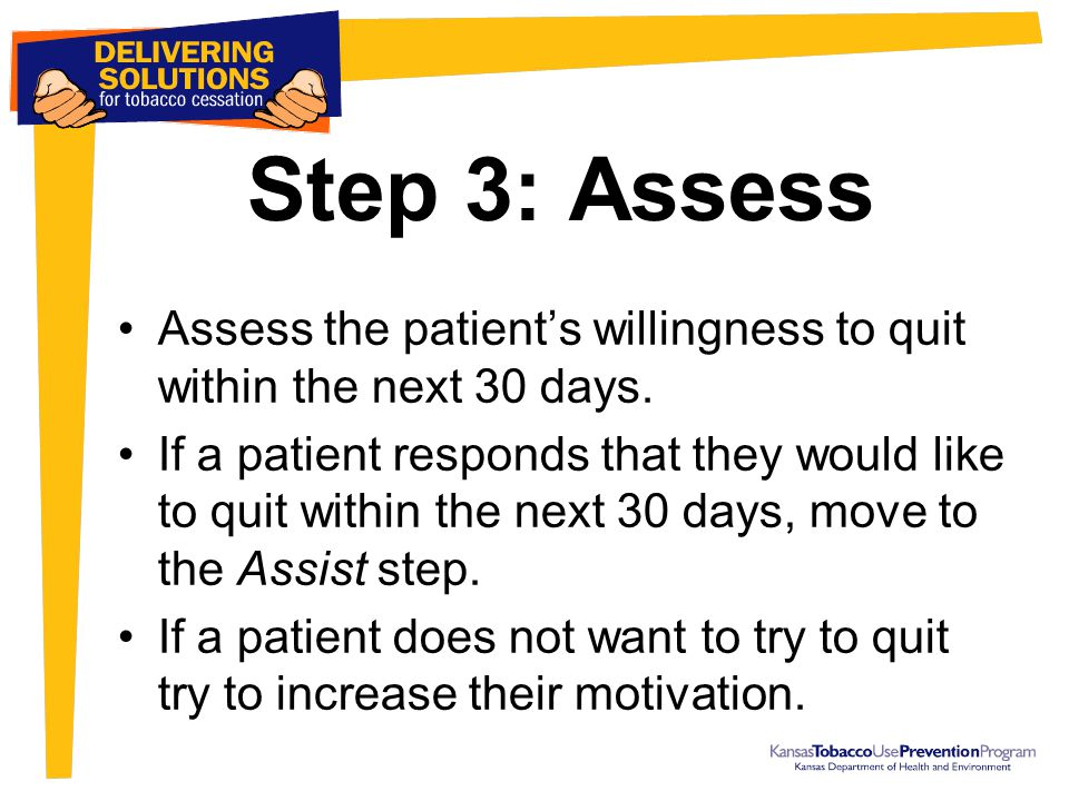 Step 3: Assess Assess the patient's willingness to quit within the next 30 days. If a patient responds that they would like to quit within the next 30