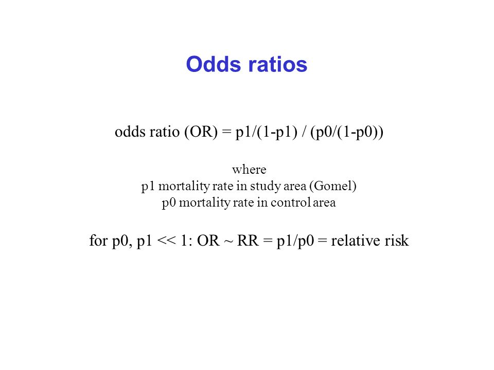 Odds ratios odds ratio (OR) = p1/(1-p1) / (p0/(1-p0)) where p1 mortality rate in study area (Gomel) p0 mortality rate in control area for p0, p1 << 1: OR ~ RR = p1/p0 = relative risk
