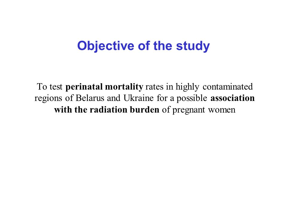 Objective of the study To test perinatal mortality rates in highly contaminated regions of Belarus and Ukraine for a possible association with the radiation burden of pregnant women
