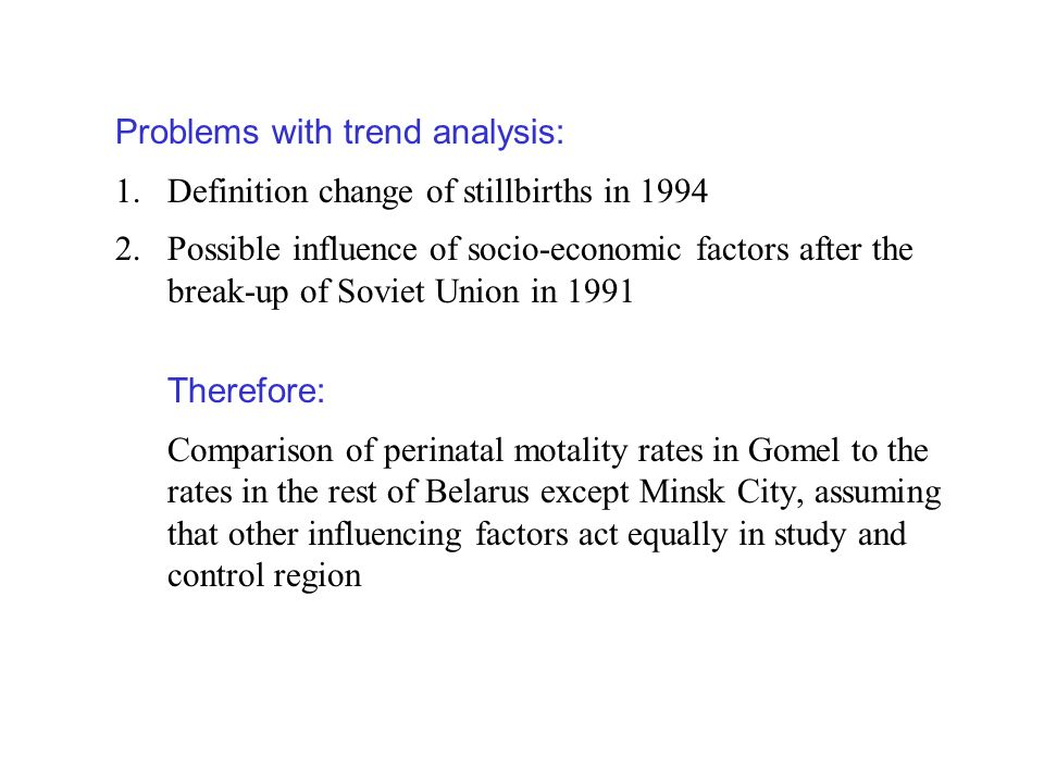Problems with trend analysis: 1.Definition change of stillbirths in 1994 2.Possible influence of socio-economic factors after the break-up of Soviet Union in 1991 Therefore: Comparison of perinatal motality rates in Gomel to the rates in the rest of Belarus except Minsk City, assuming that other influencing factors act equally in study and control region