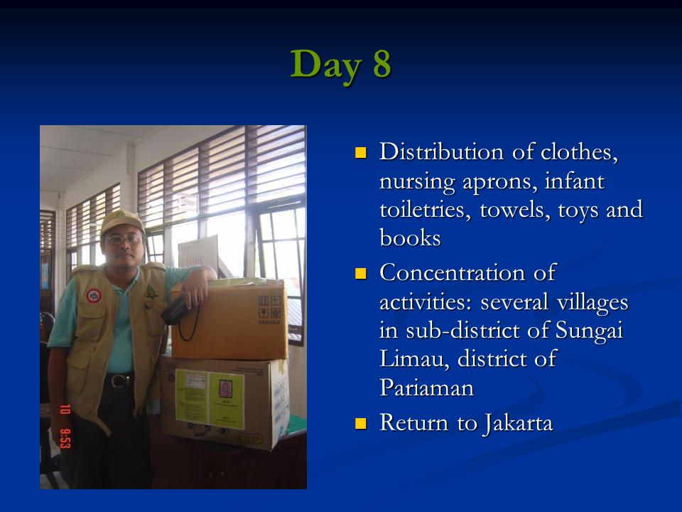 Day 8 Distribution of clothes, nursing aprons, infant toiletries, towels, toys and books Concentration of activities: several villages in sub-district of Sungai Limau, district of Pariaman Return to Jakarta