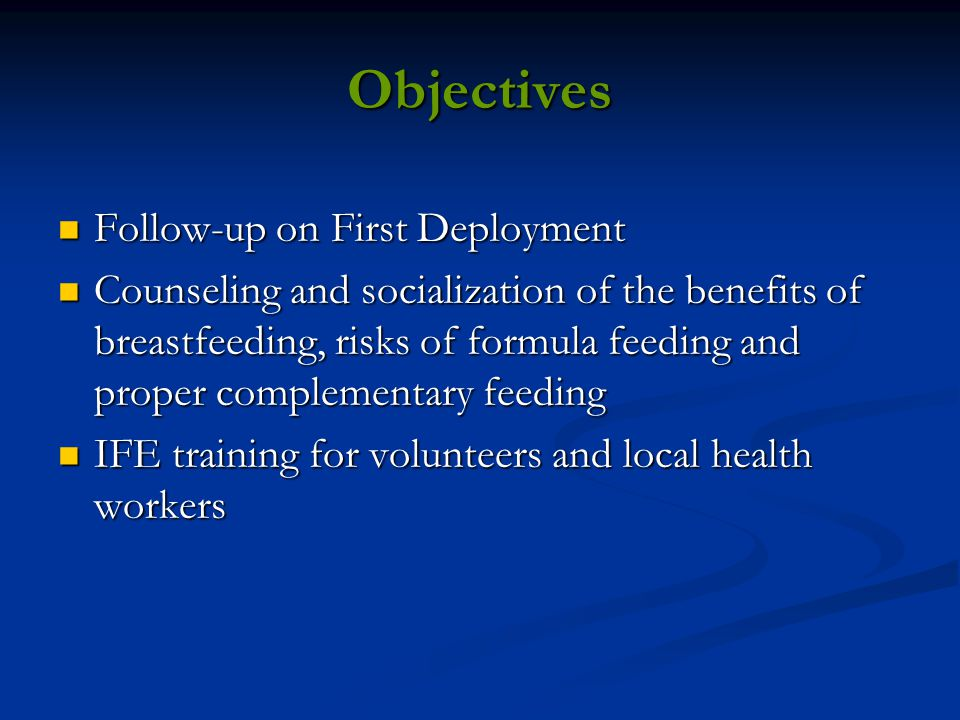 Objectives Follow-up on First Deployment Follow-up on First Deployment Counseling and socialization of the benefits of breastfeeding, risks of formula feeding and proper complementary feeding Counseling and socialization of the benefits of breastfeeding, risks of formula feeding and proper complementary feeding IFE training for volunteers and local health workers IFE training for volunteers and local health workers