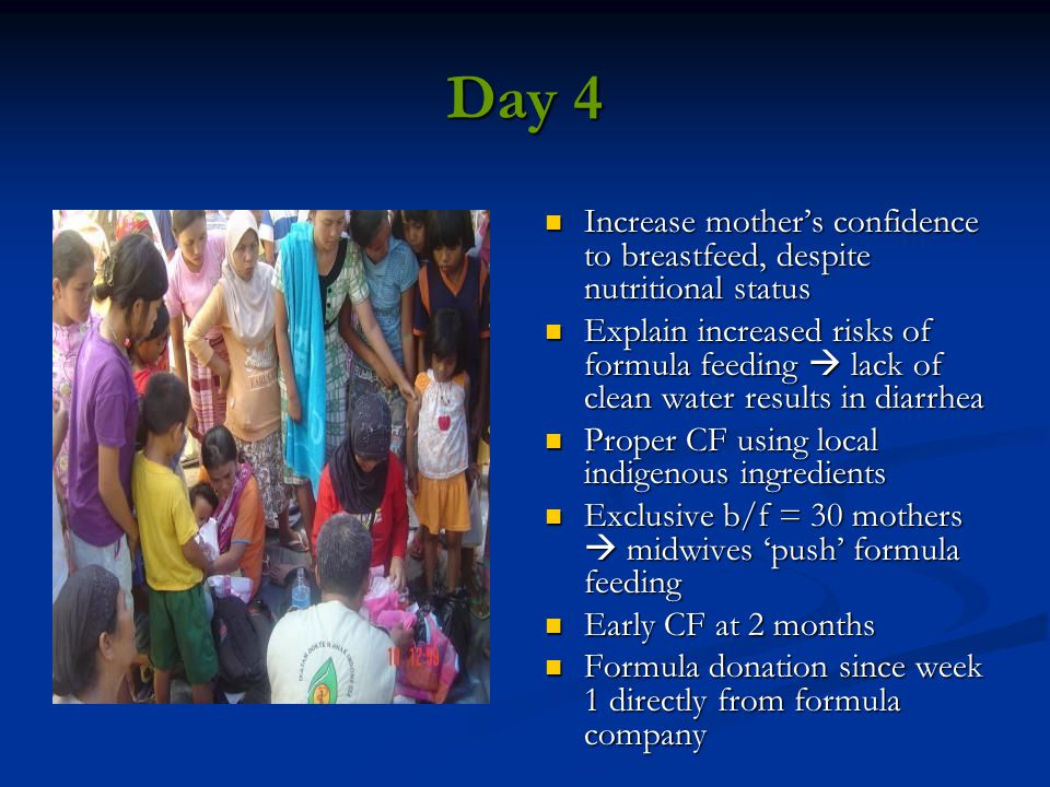 Day 4 Increase mother's confidence to breastfeed, despite nutritional status Explain increased risks of formula feeding  lack of clean water results in diarrhea Proper CF using local indigenous ingredients Exclusive b/f = 30 mothers  midwives 'push' formula feeding Early CF at 2 months Formula donation since week 1 directly from formula company