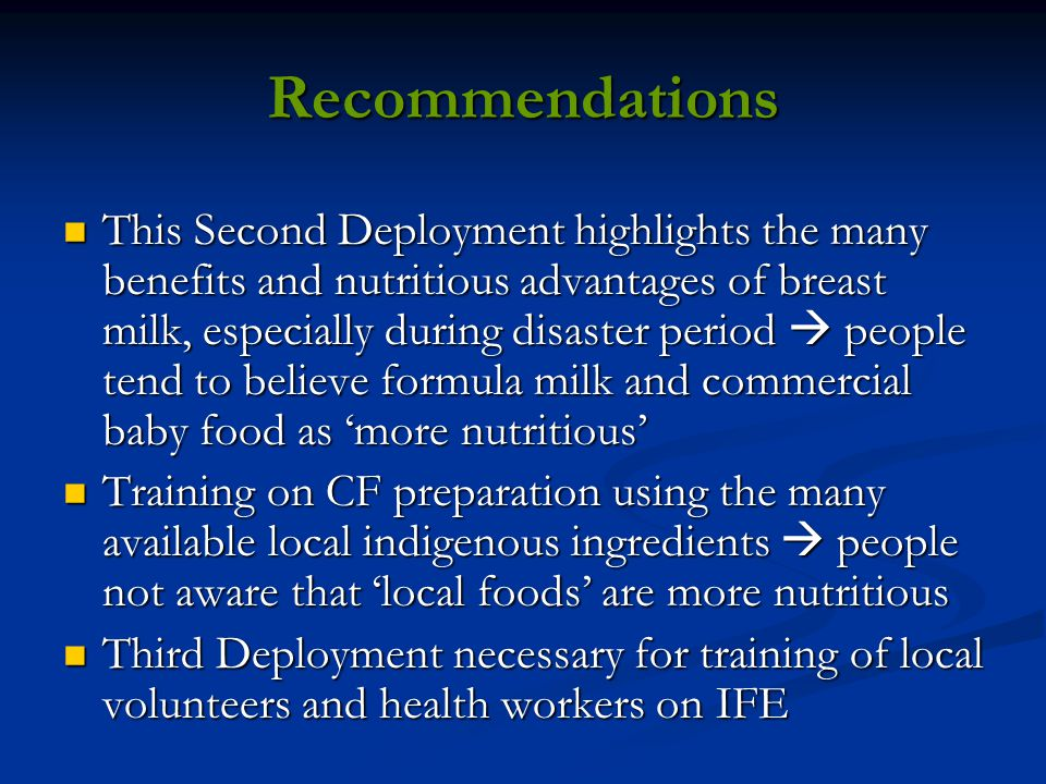 Recommendations This Second Deployment highlights the many benefits and nutritious advantages of breast milk, especially during disaster period  people tend to believe formula milk and commercial baby food as 'more nutritious' This Second Deployment highlights the many benefits and nutritious advantages of breast milk, especially during disaster period  people tend to believe formula milk and commercial baby food as 'more nutritious' Training on CF preparation using the many available local indigenous ingredients  people not aware that 'local foods' are more nutritious Training on CF preparation using the many available local indigenous ingredients  people not aware that 'local foods' are more nutritious Third Deployment necessary for training of local volunteers and health workers on IFE Third Deployment necessary for training of local volunteers and health workers on IFE