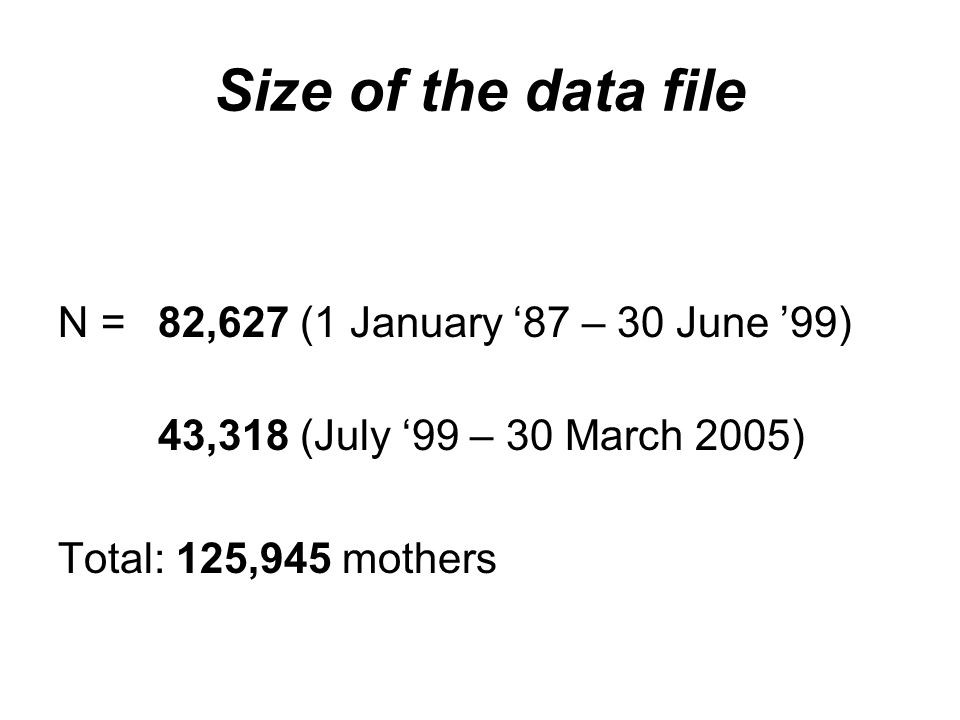 Size of the data file N = 82,627 (1 January '87 – 30 June '99) 43,318 (July '99 – 30 March 2005) Total: 125,945 mothers
