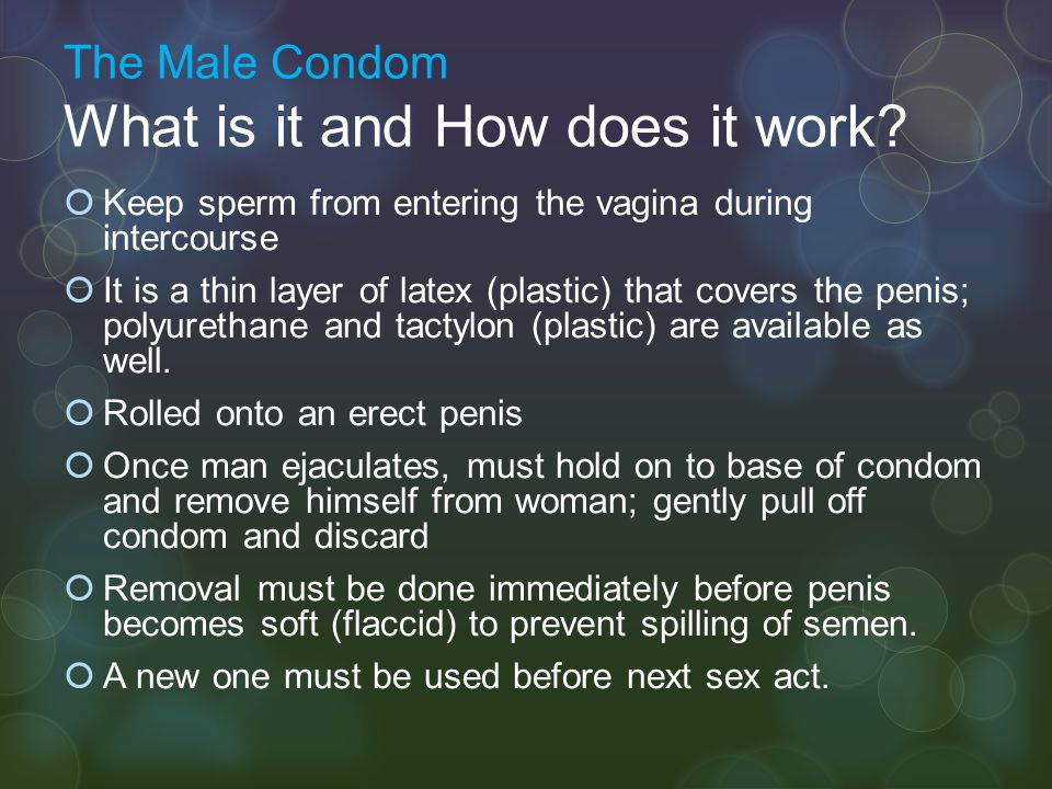 The Male Condom What is it and How does it work?  Keep sperm from entering the vagina during intercourse  It is a thin layer of latex (plastic) that