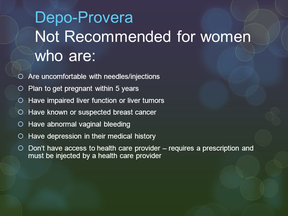 Depo-Provera Not Recommended for women who are:  Are uncomfortable with needles/injections  Plan to get pregnant within 5 years  Have impaired live