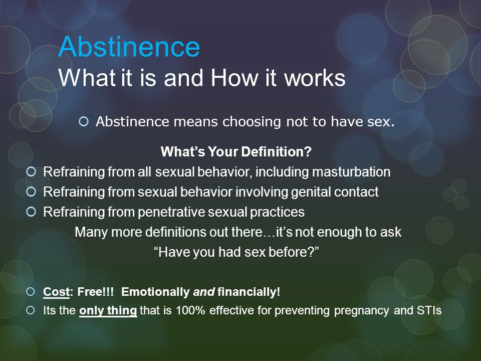 Abstinence What it is and How it works  Abstinence means choosing not to have sex. What's Your Definition?  Refraining from all sexual behavior, inc