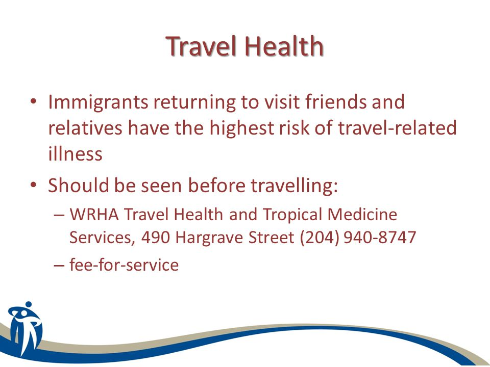 Travel Health Immigrants returning to visit friends and relatives have the highest risk of travel-related illness Should be seen before travelling: – WRHA Travel Health and Tropical Medicine Services, 490 Hargrave Street (204) 940-8747 – fee-for-service