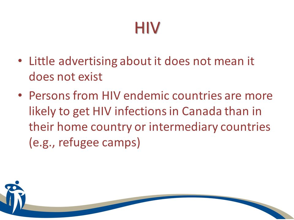 HIV Little advertising about it does not mean it does not exist Persons from HIV endemic countries are more likely to get HIV infections in Canada than in their home country or intermediary countries (e.g., refugee camps)