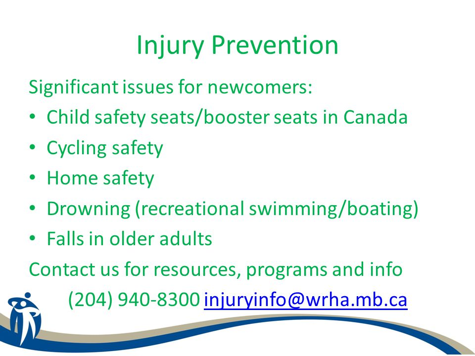 Injury Prevention Significant issues for newcomers: Child safety seats/booster seats in Canada Cycling safety Home safety Drowning (recreational swimming/boating) Falls in older adults Contact us for resources, programs and info (204) 940-8300 injuryinfo@wrha.mb.cainjuryinfo@wrha.mb.ca