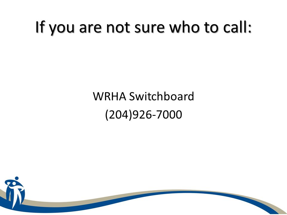 If you are not sure who to call: WRHA Switchboard (204)926-7000