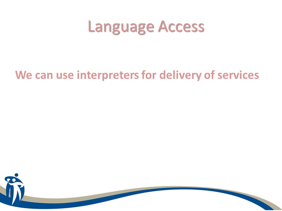 Language Access We can use interpreters for delivery of services