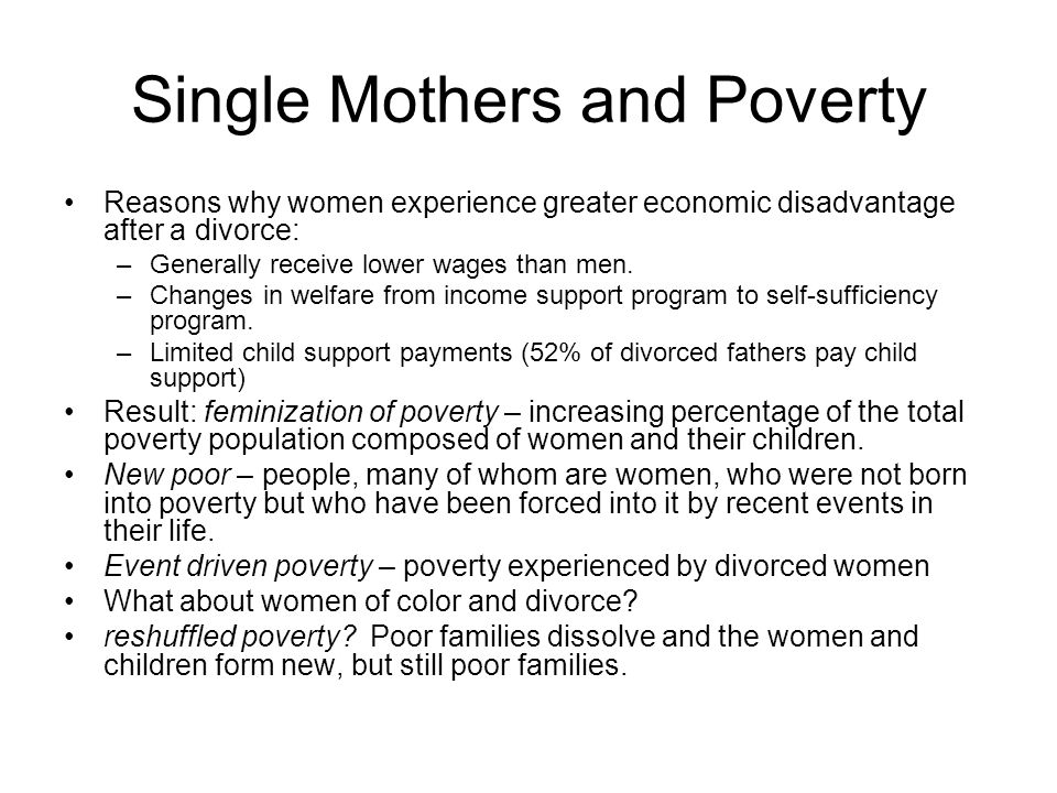 Single Mothers and Poverty Reasons why women experience greater economic disadvantage after a divorce: –Generally receive lower wages than men. –Chang