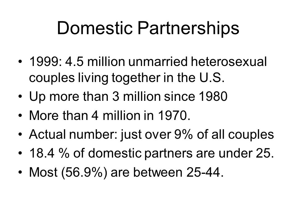 Domestic Partnerships 1999: 4.5 million unmarried heterosexual couples living together in the U.S. Up more than 3 million since 1980 More than 4 milli