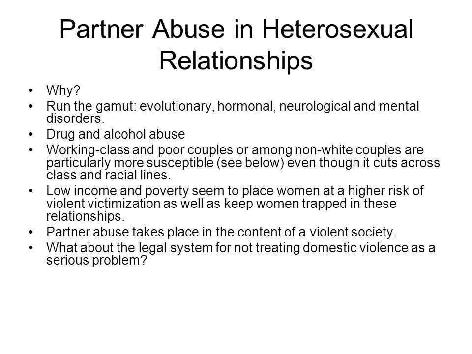 Partner Abuse in Heterosexual Relationships Why? Run the gamut: evolutionary, hormonal, neurological and mental disorders. Drug and alcohol abuse Work