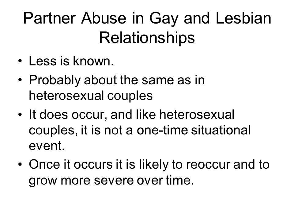 Partner Abuse in Gay and Lesbian Relationships Less is known. Probably about the same as in heterosexual couples It does occur, and like heterosexual