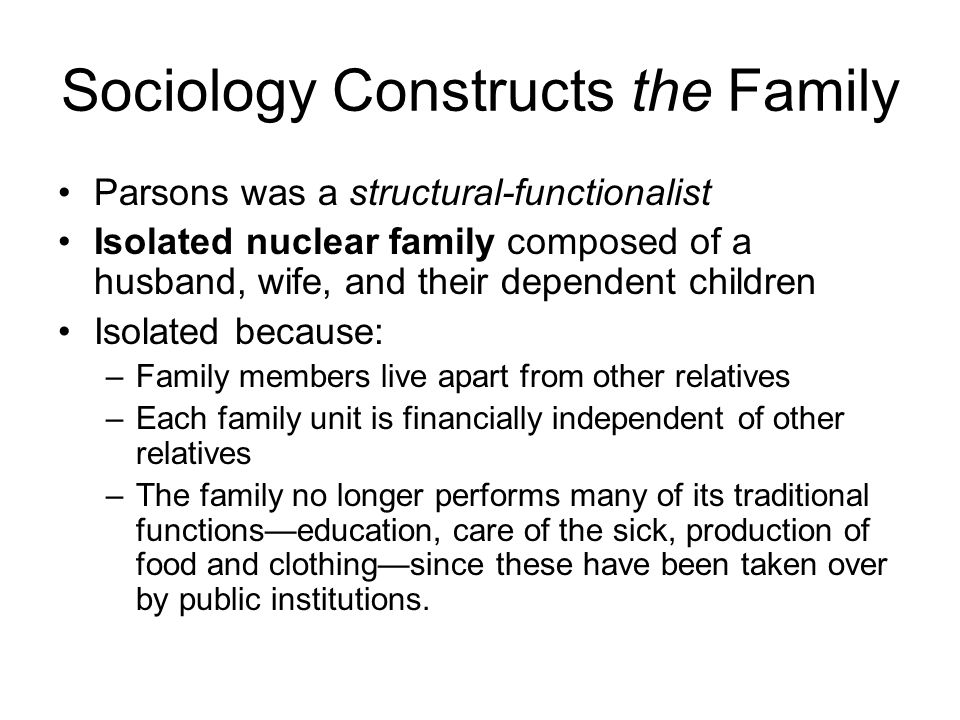 Sociology Constructs the Family Parsons was a structural-functionalist Isolated nuclear family composed of a husband, wife, and their dependent childr