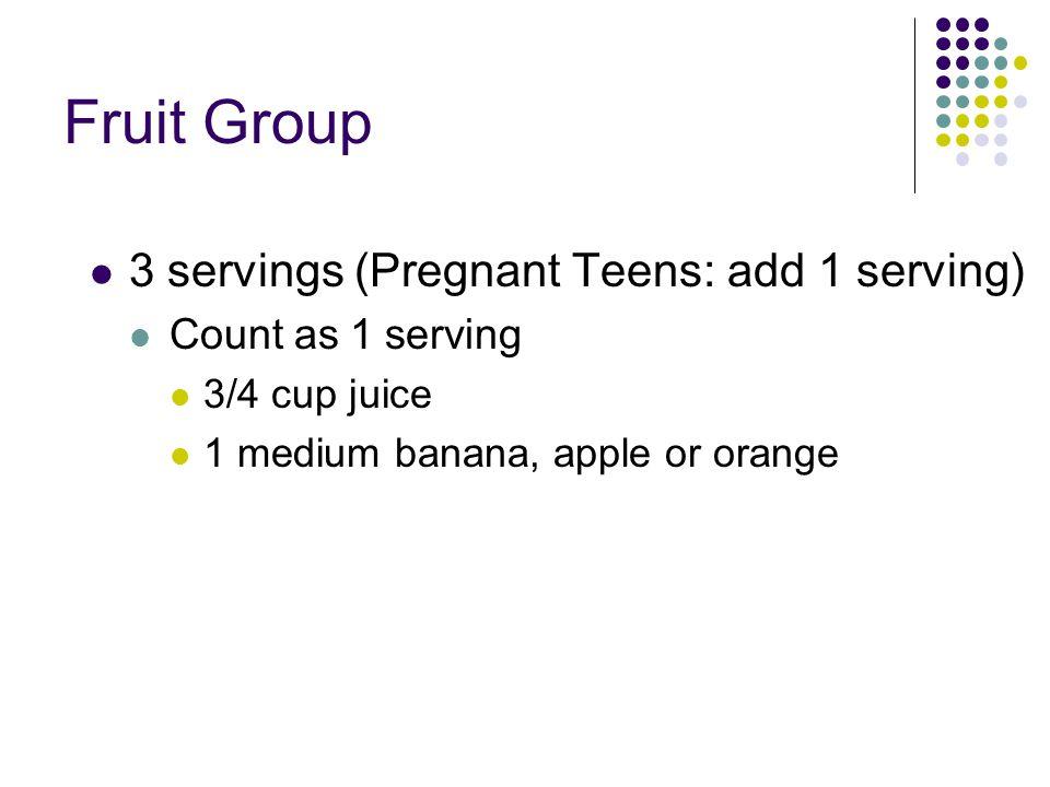 Fruit Group 3 servings (Pregnant Teens: add 1 serving) Count as 1 serving 3/4 cup juice 1 medium banana, apple or orange