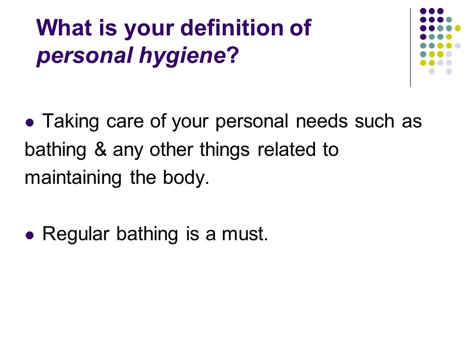 What is your definition of personal hygiene? Taking care of your personal needs such as bathing & any other things related to maintaining the body. Re