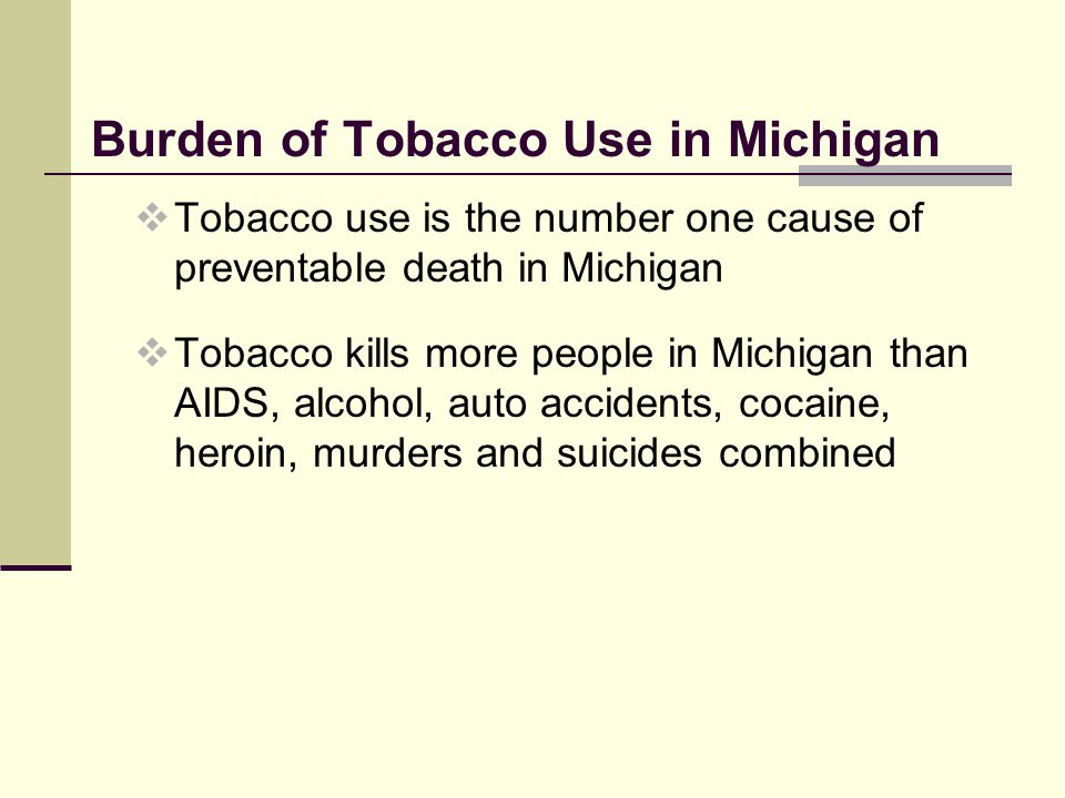 Burden of Tobacco Use in Michigan  Tobacco use is the number one cause of preventable death in Michigan  Tobacco kills more people in Michigan than AIDS, alcohol, auto accidents, cocaine, heroin, murders and suicides combined