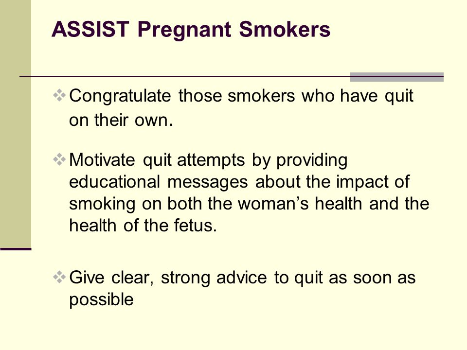 ASSIST Pregnant Smokers  Congratulate those smokers who have quit on their own.