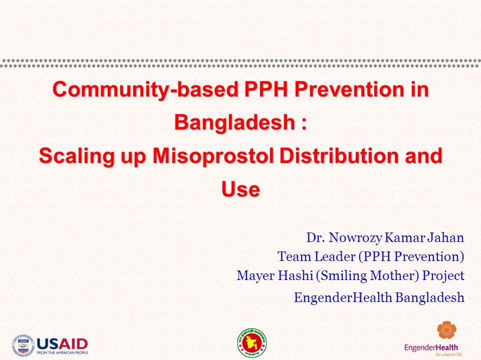 Dr. Nowrozy Kamar Jahan Team Leader (PPH Prevention) Mayer Hashi (Smiling Mother) Project EngenderHealth Bangladesh Community-based PPH Prevention in