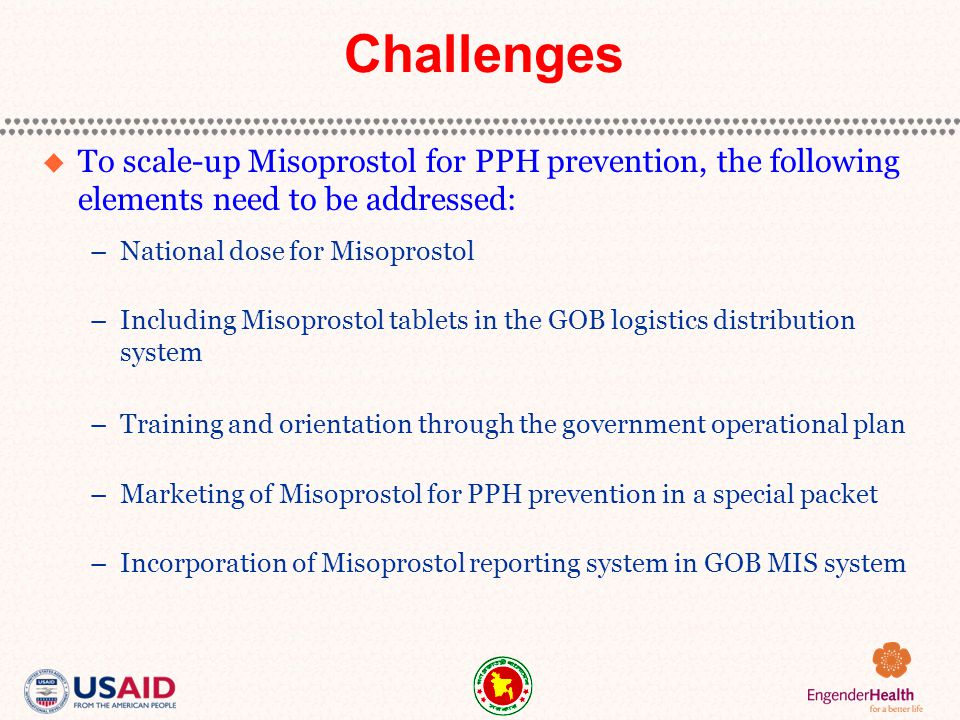 Challenges  To scale-up Misoprostol for PPH prevention, the following elements need to be addressed: –National dose for Misoprostol –Including Misoprostol tablets in the GOB logistics distribution system –Training and orientation through the government operational plan –Marketing of Misoprostol for PPH prevention in a special packet –Incorporation of Misoprostol reporting system in GOB MIS system
