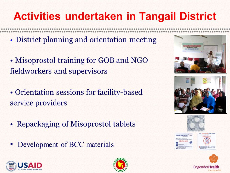 District planning and orientation meeting Misoprostol training for GOB and NGO fieldworkers and supervisors Orientation sessions for facility-based service providers Repackaging of Misoprostol tablets Development of BCC materials Activities undertaken in Tangail District