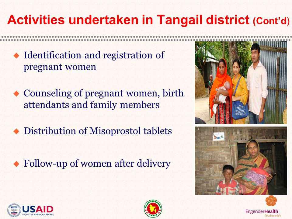 Activities undertaken in Tangail district (Cont'd)  Identification and registration of pregnant women  Counseling of pregnant women, birth attendants and family members  Distribution of Misoprostol tablets  Follow-up of women after delivery