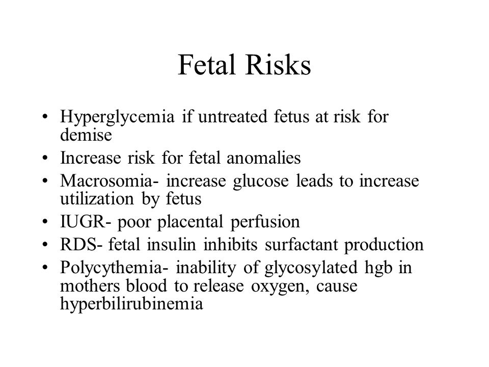 Fetal Risks Hyperglycemia if untreated fetus at risk for demise Increase risk for fetal anomalies Macrosomia- increase glucose leads to increase utilization by fetus IUGR- poor placental perfusion RDS- fetal insulin inhibits surfactant production Polycythemia- inability of glycosylated hgb in mothers blood to release oxygen, cause hyperbilirubinemia