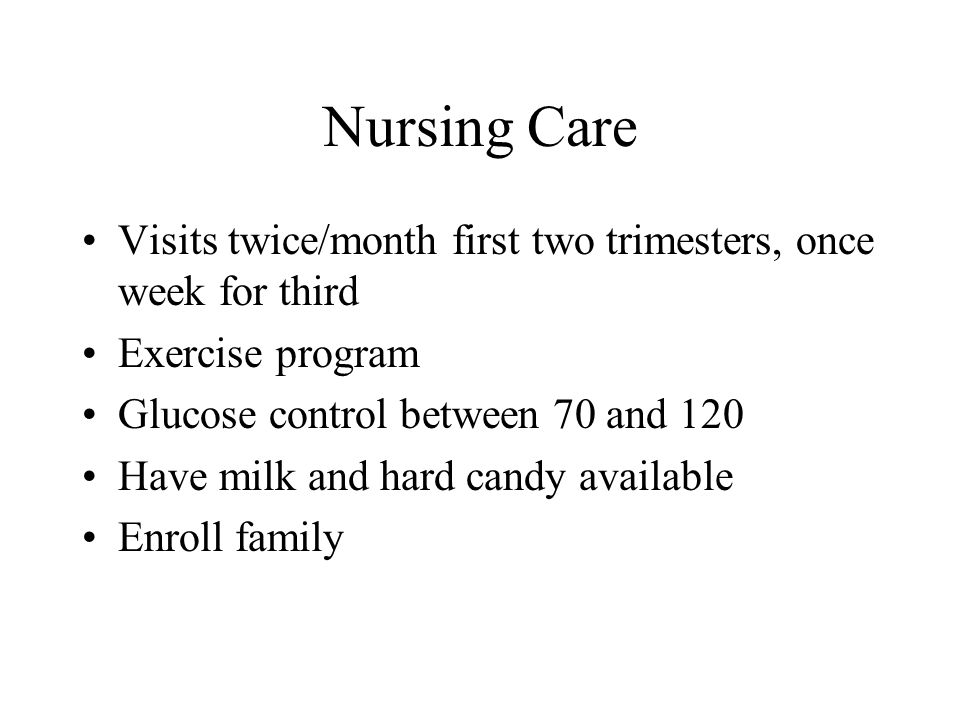 Nursing Care Visits twice/month first two trimesters, once week for third Exercise program Glucose control between 70 and 120 Have milk and hard candy available Enroll family