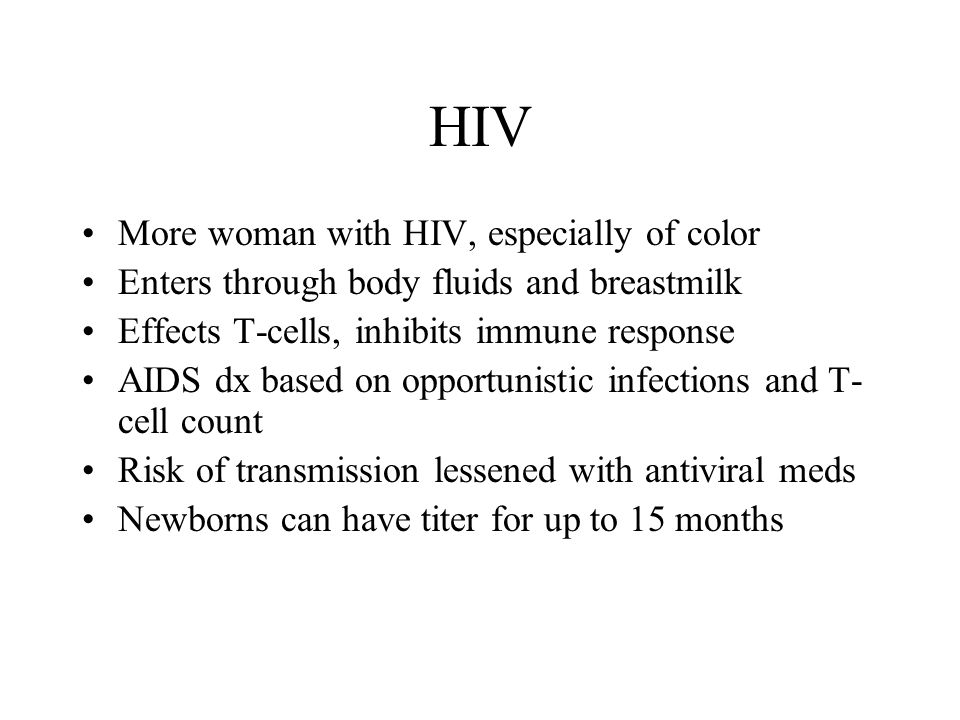 HIV More woman with HIV, especially of color Enters through body fluids and breastmilk Effects T-cells, inhibits immune response AIDS dx based on opportunistic infections and T- cell count Risk of transmission lessened with antiviral meds Newborns can have titer for up to 15 months