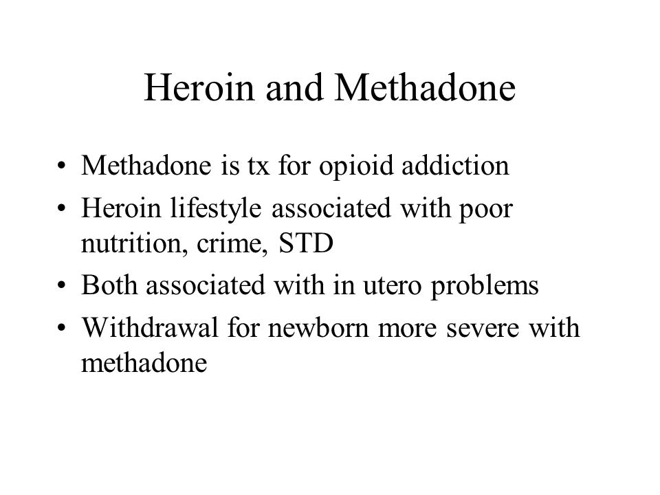 Heroin and Methadone Methadone is tx for opioid addiction Heroin lifestyle associated with poor nutrition, crime, STD Both associated with in utero problems Withdrawal for newborn more severe with methadone