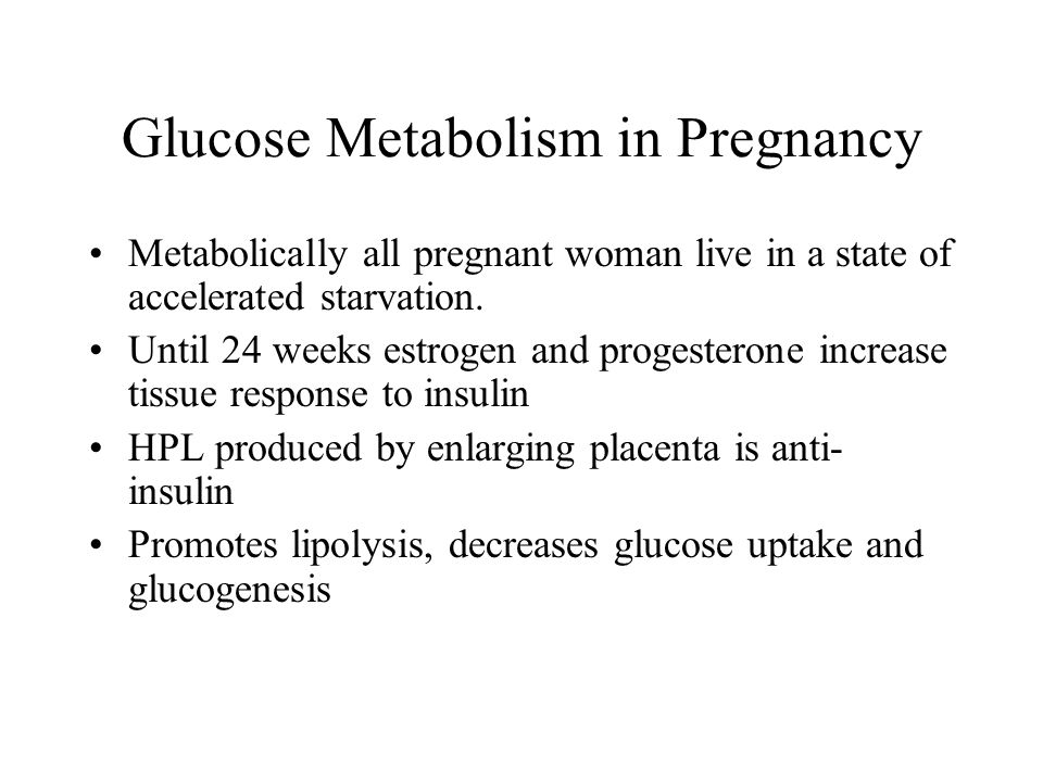 Glucose Metabolism in Pregnancy Metabolically all pregnant woman live in a state of accelerated starvation.