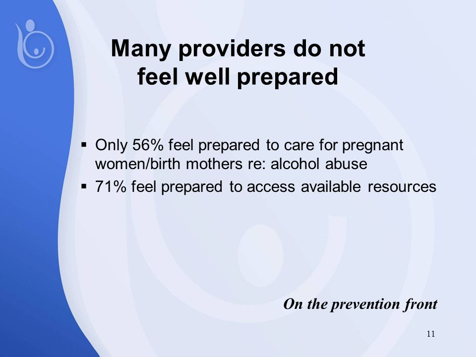 11 Many providers do not feel well prepared  Only 56% feel prepared to care for pregnant women/birth mothers re: alcohol abuse  71% feel prepared to access available resources On the prevention front