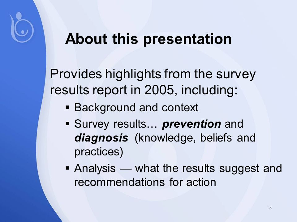 2 About this presentation Provides highlights from the survey results report in 2005, including:  Background and context  Survey results… prevention and diagnosis (knowledge, beliefs and practices)  Analysis — what the results suggest and recommendations for action