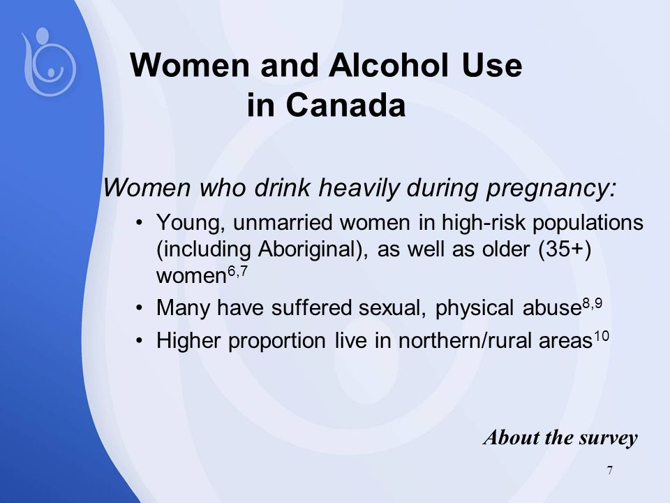 7 Women and Alcohol Use in Canada Women who drink heavily during pregnancy: Young, unmarried women in high-risk populations (including Aboriginal), as well as older (35+) women 6,7 Many have suffered sexual, physical abuse 8,9 Higher proportion live in northern/rural areas 10 About the survey