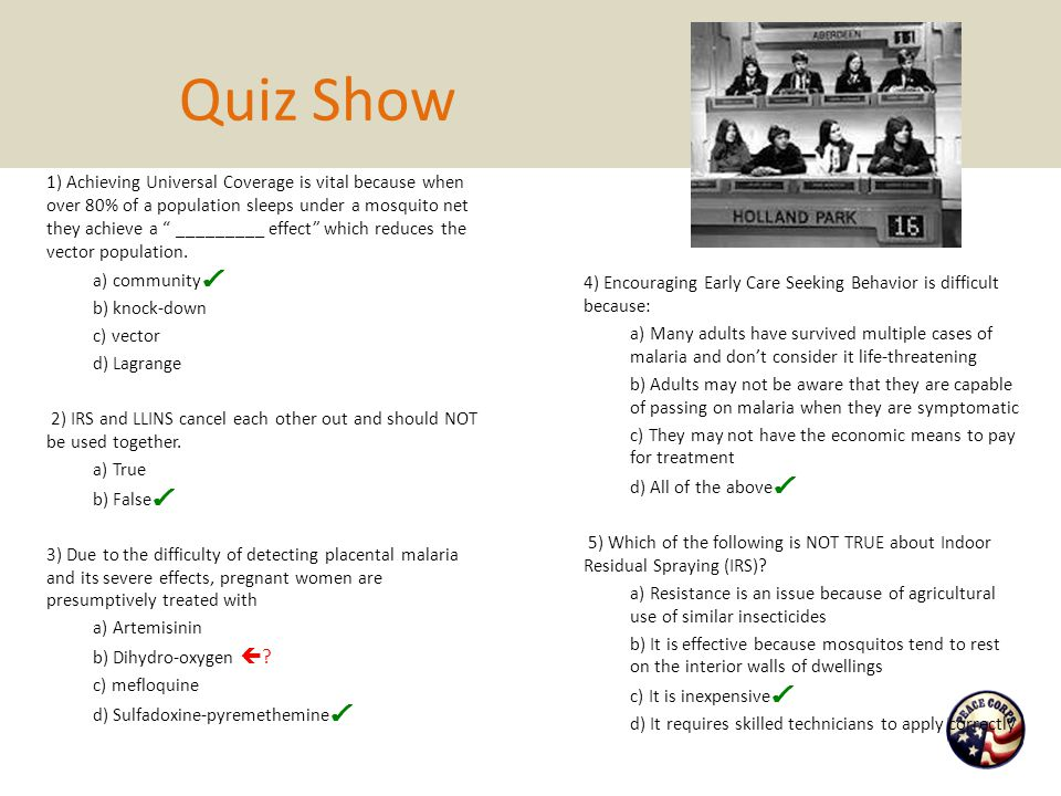 """Quiz Show 1) Achieving Universal Coverage is vital because when over 80% of a population sleeps under a mosquito net they achieve a """" _________ effect"""